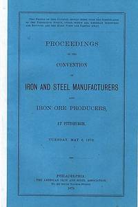 PROCEEDINGS OF THE CONVENTION OF IRON AND STEEL MANUFACTURERS AND IRON ORE PRODUCERS, AT PITTSBURGH, TUESDAY, MAY 6, 1879