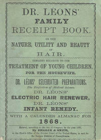 Dr. Leon's Family Receipt Book, on the nature, utility, and beauty if hair. Remarks relative to the treatment of young children for the housewife. Dr. Leon's celebrated preparations... With a Calendar Almanac for 1868