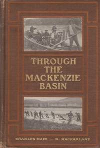 Through the Mackenzie Basin: A Narrative of the Athabasca and Peace River  Treaty Expedition of 1899