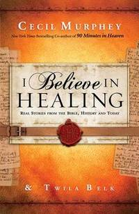 I Believe in Healing: Real Stories from the Bible, History and Today