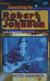 Searching for Robert Johnson: Life and Legend of the King of the Delta Blues Singers
