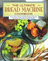 The Ultimate Bread Machine Cookbook : An Insider's Guide to Automatic Bread Making
