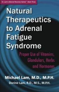 Natural Therapeutics to Adrenal Fatigue Syndrome: Proper Use of Vitamins, Glandulars, Herbs, and...