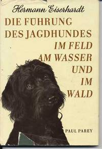 Die Fuhrung des Jagdhundes im Feld am Wasser und im Wald by  Hermann Eiserhardt - Hardcover - zweite, neubearbeitete auflage - 1957 - from Roberta Fountain and Biblio.co.uk