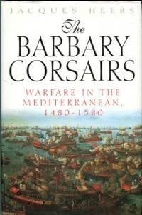 The Barbary Corsairs: Warfare In The Mediterranean, 1480-1580