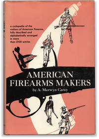 American Firearms Makers: When, Where, and What They Made From the Colonial Period to the End of the Nineteenth Century.