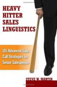 Heavy Hitter Sales Linguistics: 101 Advanced Sales Call Strategies For Senior Sales People