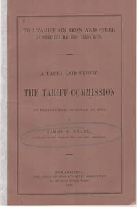 THE TARIFF ON IRON AND STEEL JUSTIFIED BY ITS RESULTS:  A Paper Laid before the Tariff Commission at Pittsburgh, October 10, 1882