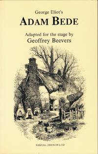 GEORGE ELIOT'S ADAM BEDE ADAPTED FOR THE STAGE BY GEOFFREY BEEVERS