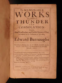 The memorable works of a son of thunder and consolation: namely that true prophet and faithful servant of God and sufferer for the testimony of Jesus, Edward Burroughs, who dyed a prisoner for the word of God in the city of London, the fourteenth of the twelfth moneth, 1662