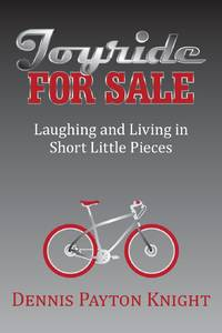 Joyride for Sale: Laughing and Living in Short Little Pieces by Dennis Payton Knight - 2014