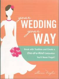 Your Wedding, Your Way: Break with Tradition and Create a One-of-a-Kind Celebration You\'ll Never Forget!