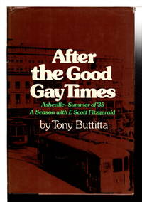 AFTER THE GOOD GAY TIMES: Asheville -Summer of '35. a Season With F. Scott Fitzgerald.