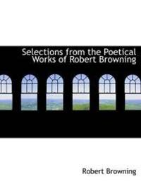 Selections from the Poetical Works of Robert Browning (Large Print Edition)