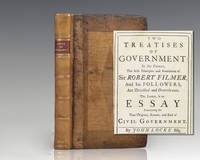 Two Treatises of Government: In the Former, The False Principles and Foundation of Sir Robert Filmer, And his Followers, Are Detected and Overthrown. The Latter, is an Essay Concerning the True Original, Extent, and End of Civil Government.