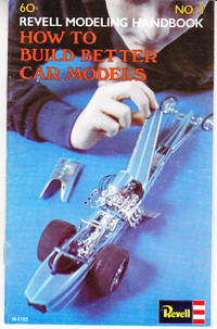 How to Build Better Car Models: Revell Modeling Handbook No. 3