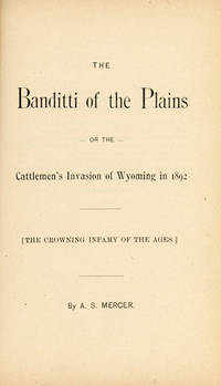 THE BANDITTI OF THE PLAINS, OR THE CATTLEMEN'S INVASION OF WYOMING IN 1892. [THE CROWNING INFAMY OF THE AGES] by MERCER, A. S - 1894