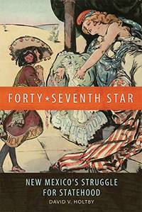 Forty-Seventh Star: New Mexico\'s Struggle for Statehood
