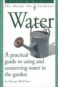 Water - A Practical Guide To Using And Conserving Water In The Garden.