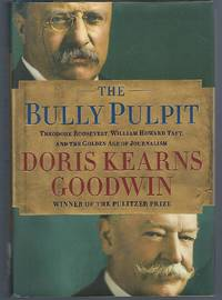 The Bully Pulpit: Theodore Roosevelt, William Howard Taft, and the Golden Age of Journalism by  Doris Kearns Goodwin - First Edition - 2013 - from Turn-The-Page Books (SKU: 067393)