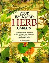 image of Your Backyard Herb Garden ~ A Gardener's Guide to Growing Over 50 Herbs Plus How to Use Them in Cooking Crafts, Companion Planting, and More
