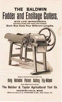 THE BALDWIN FODDER AND ENSILAGE CUTTERS, with Late Improvements.  Sixteen Sizes for Hand and Power.  Each Size Cuts Four Different Lengths.  Power Cutters Fitted with the Only Reliable Patent Safety Fly-wheel