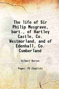 The life of Sir Philip Musgrave, bart., of Hartley Castle, Co. Westmorland, and of Edenhall, Co. Cumberland 1840 by Gilbert Burton - Paperback - 2017 - from Gyan Books (SKU: PB1111001247955)