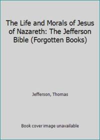 image of The Life and Morals of Jesus of Nazareth: The Jefferson Bible (Forgotten Books)