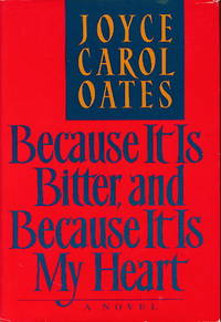 BECAUSE IT IS BITTER, AND BECAUSE IT IS MY HEART by  Joyce Carol Oates - First Edition - (1990.) - from Bookfever.com, IOBA and Biblio.com