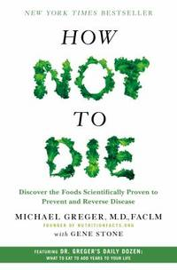 How Not to Die : Discover the Foods Scientifically Proven to Prevent and Reverse Disease by Gene Stone; Michael Greger - 2015