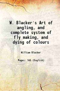 W. Blacker's Art of angling, and complete system of fly making, and dying of colours 1842...