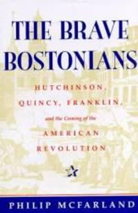 The Brave Bostonians: Hutchinson  Quincy  Franklin  And The Coming Of The American Revolution