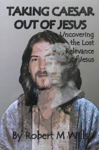Taking Caesar Out of Jesus : Uncovering the Lost Relevance of Jesus