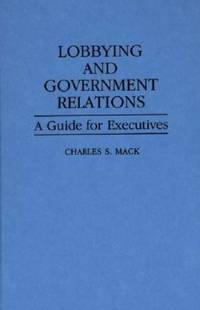 Lobbying and Government Relations : A Guide for Executives