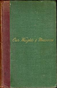 Our Weights and Measures. A Practical Treatise on the Standard Weights and Measures in Use in the British Empire. With Some Account of the Metric System