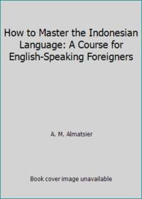 How to Master the Indonesian Language: A Course for English Speaking Foreigners
