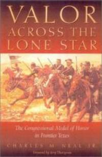 Valor Across the Lone Star: The Congressional Medal of Honor in Frontier Texas by Charles M. Neal Jr - 2003-03-09