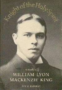 Knight Of The Holy Spirit.  A Study of William Lyon MacKenzie King
