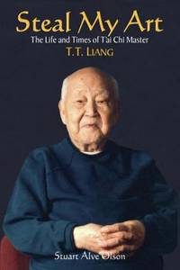 Steal My Art : The Life and Times of T'ai Chi Master T. T. Liang