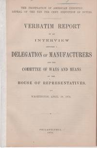 "THE PROSTRATION OF AMERICA'S INDUSTRY, REPEAL OF THE TEN PER CENT REDUCTION OF DUTIES.  Verbatim Report of an Interview between a Delegation of Manufacturers and the Committee of Ways and Means of the House of Representatives, at Washington, April 28, 1874.; ""Phonographically Reported by the Official Reporter of the Committee."""