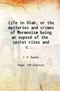 image of Life in Utah; or the mysteries and crimes of Mormonism being an exposé of the secret rites and ceremonies of the Latter-Day Saints, 1870 [Hardcover]