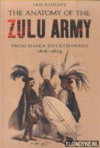 The Anatomy of the Zulu Army. From Shaka to Cetshwayo, 1818-1879