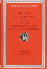 Cicero: On the Orator: Book 3. On Fate. Stoic Paradoxes. On the Divisions of Oratory: A....