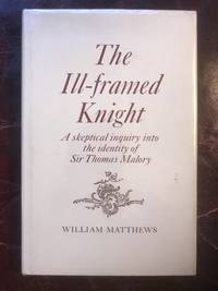 The Ill-framed Knight A Skeptical Inquiry Into the Identity Of Sir Thomas Malory
