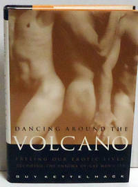 Dancing Around the Volcano: Freeing Our Erotic Lives: Decoding the Enigma of Gay Men and Sex