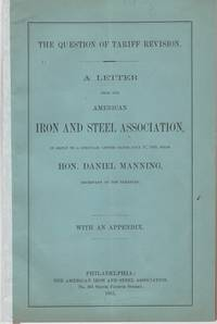 THE QUESTION OF TARIFF REVISION.  A LETTER FROM THE AMERICAN IRON AND STEEL ASSOCIATION,  in reply to a circular letter dated July 17, 1885, from Hon. Daniel Manning, Secretary of the Treasury.  With an Appendix