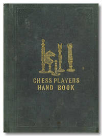 THE CHESS-PLAYER'S HAND-BOOK; CONTAINING A FULL ACCOUNT OF THE GAME OF CHESS, AND THE BEST MODE FOR PLAYING IT