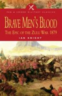 BRAVE MEN'S BLOOD: The Epic of the Zulu War 1879 (Pen & Sword Military Classics)