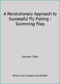A Revolutionary Approach to Successful Fly Fishing : Swimming Flies