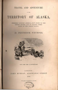 Travel and Adventure in the Territory of Alaska,; Formerly Russian America - Now Ceded to the United States - And in Various Other Parts of the North Pacific